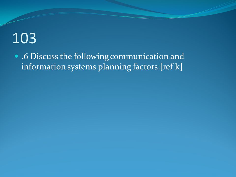 103 .6 Discuss the following communication and information systems planning factors:[ref k]